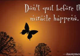 Manifest the Gifts that Arise from Love during Periods of Growth-Don't Quit Before the Miracles Happen-Keep the Faith!